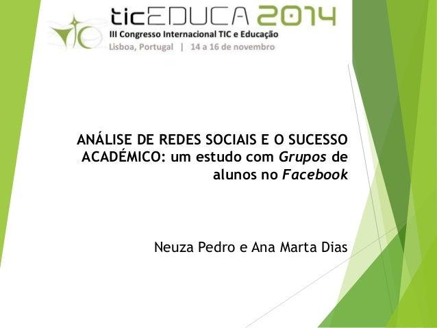 ANÁLISE DE REDES SOCIAIS E O SUCESSO  ACADÉMICO: um estudo com Grupos de  alunos no Facebook  Neuza Pedro e Ana Marta Dias