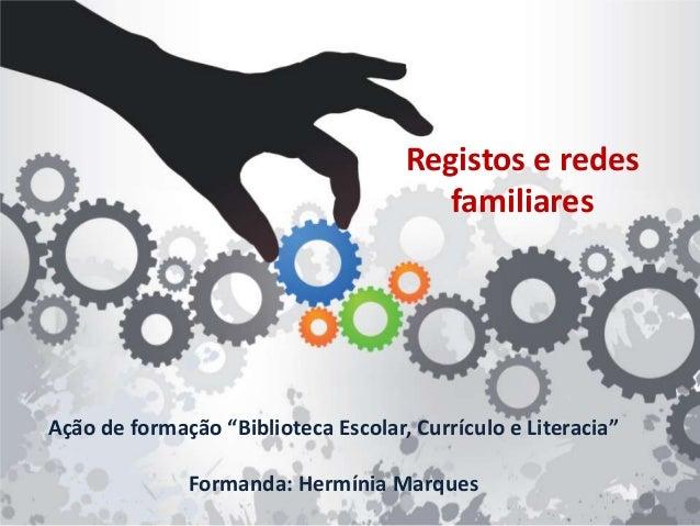 """Ação de formação """"Biblioteca Escolar, Currículo e Literacia"""" Formanda: Hermínia Marques Registos e redes familiares"""