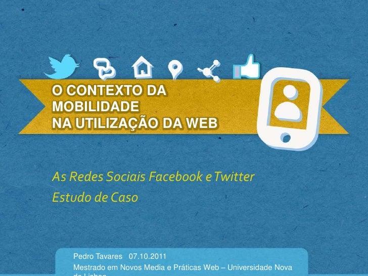 O CONTEXTO DA MOBILIDADE NA UTILIZAÇÃO DA WEB<br />As RedesSociais Facebook e Twitter <br />Estudo de Caso<br />Pedro Tava...