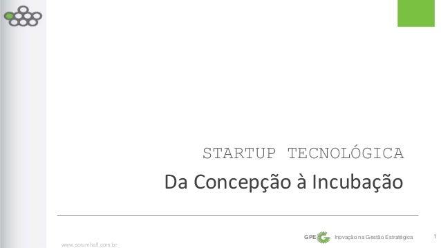 www.scrumhalf.com.br  STARTUP TECNOLÓGICA  Da Concepção à Incubação  GPE Inovação na Gestão Estratégica  1