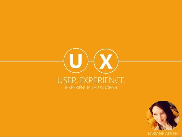 USER EXPERIENCE (EXPERIÊNCIA DE USUÁRIO)  X  U  FABIANE AULER
