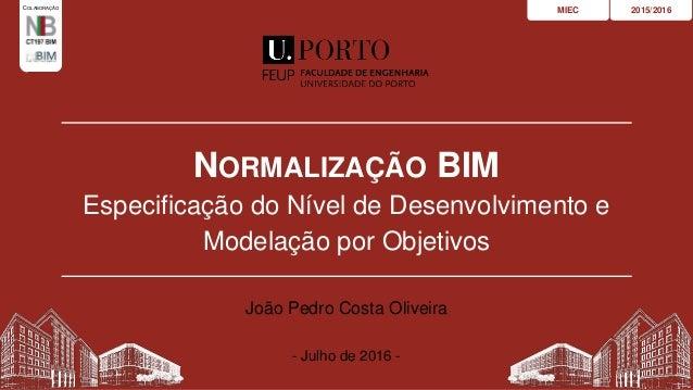 NORMALIZAÇÃO BIM Especificação do Nível de Desenvolvimento e Modelação por Objetivos 2015/2016MIEC João Pedro Costa Olivei...