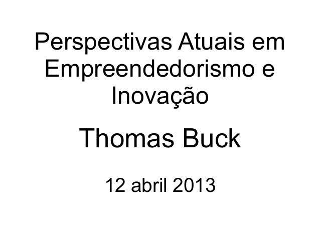 Perspectivas Atuais em Empreendedorismo e      Inovação   Thomas Buck      12 abril 2013