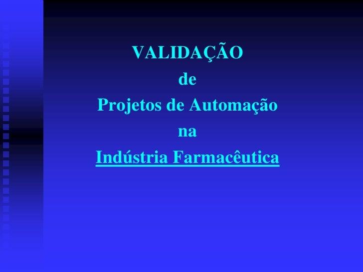 VALIDAÇÃO            de Projetos de Automação           na Indústria Farmacêutica