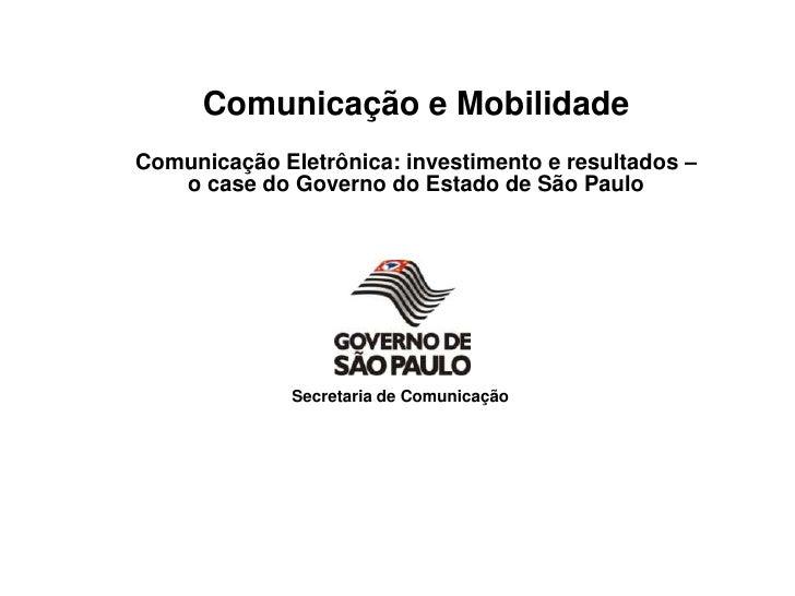 Comunicação e Mobilidade<br />Comunicação Eletrônica: investimento e resultados – o case do Governo do Estado de São Paulo...