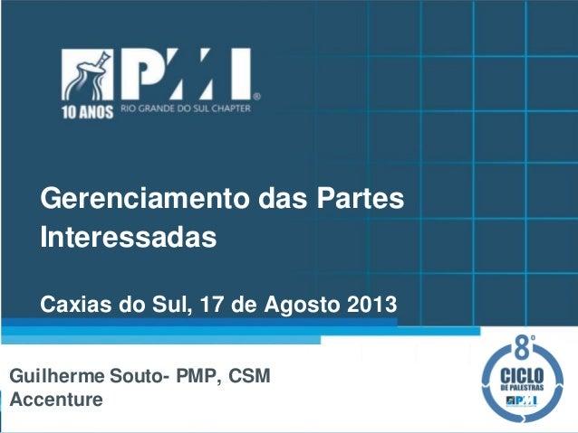 Gerenciamento das Partes Interessadas Caxias do Sul, 17 de Agosto 2013 Guilherme Souto- PMP, CSM Accenture