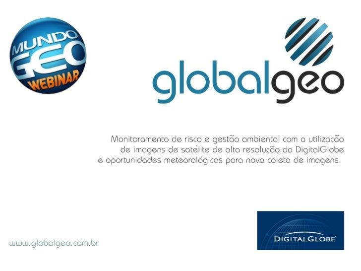 Sumário• Apresentação GlobalGeo• Uso de imagens de satélite para monitoramento ambiental, planejamento do uso daTerra e ge...