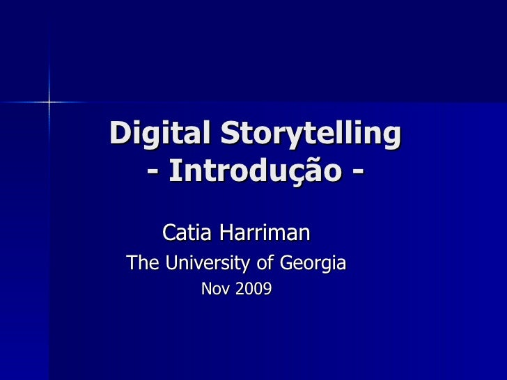 Digital Storytelling - Introdu ção - Catia Harriman The University of Georgia Nov 2009