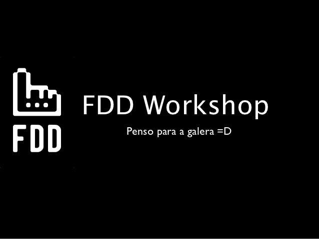 FDD Workshop  Penso para a galera =D