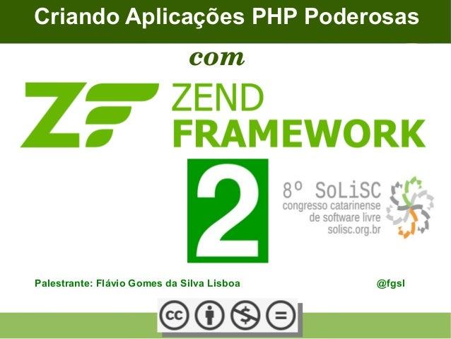 Palestrante: Flávio Gomes da Silva Lisboa @fgsl Criando Aplicações PHP Poderosas com