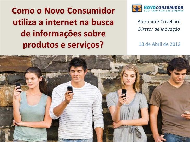 Como o Novo Consumidorutiliza a internet na busca   Alexandre Crivellaro                              Diretor de Inovação ...