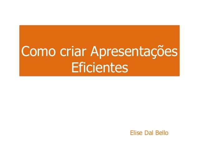 Como criar Apresentações Eficientes Elise Dal Bello