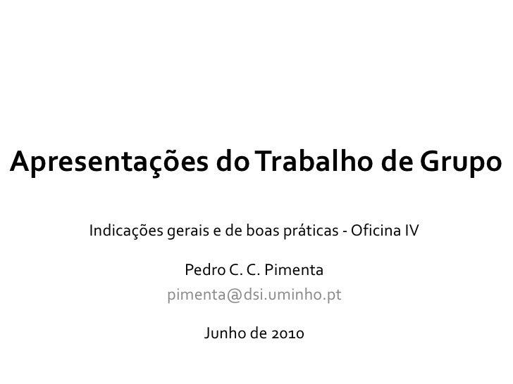 Apresentações do Trabalho de Grupo<br />Indicações gerais e de boas práticas - Oficina IV<br />Pedro C. C. Pimenta<br />pi...