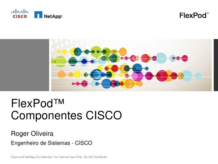 FlexPod™Componentes CISCORoger OliveiraEngenheiro de Sistemas - CISCOCisco and NetApp Confidential. For Internal Use Only....