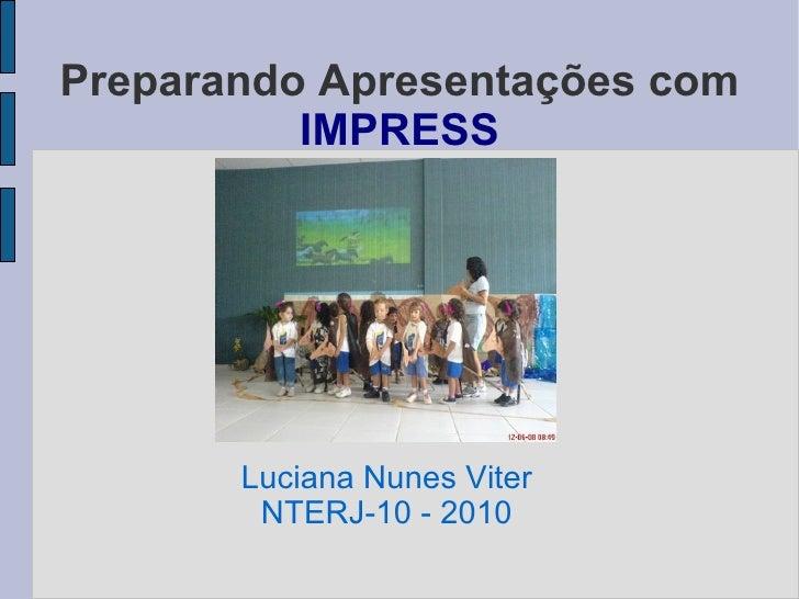Preparando Apresentações com  IMPRESS Luciana Nunes Viter NTERJ-10 - 2010