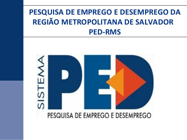 PESQUISA DE EMPREGO E DESEMPREGO DA REGIÃO METROPOLITANA DE SALVADOR PED-RMS