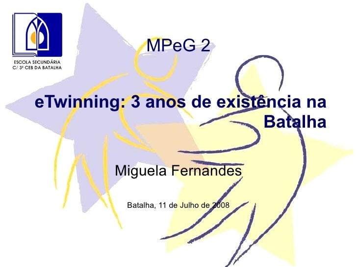 eTwinning: 3 anos de existência na Batalha Miguela Fernandes Batalha, 11 de Julho de 2008 MPeG 2