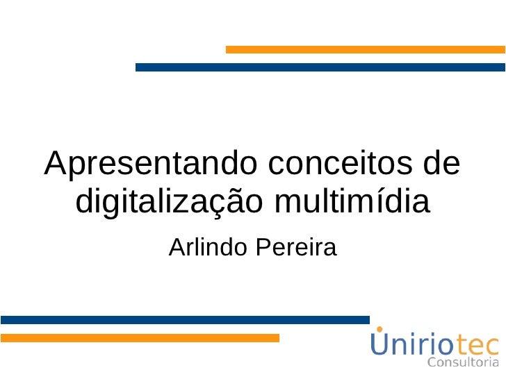 Apresentando conceitos de digitalização multimídia Arlindo Pereira