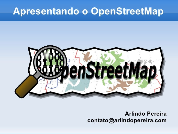 Apresentando o OpenStreetMap                               Arlindo Pereira              contato@arlindopereira.com