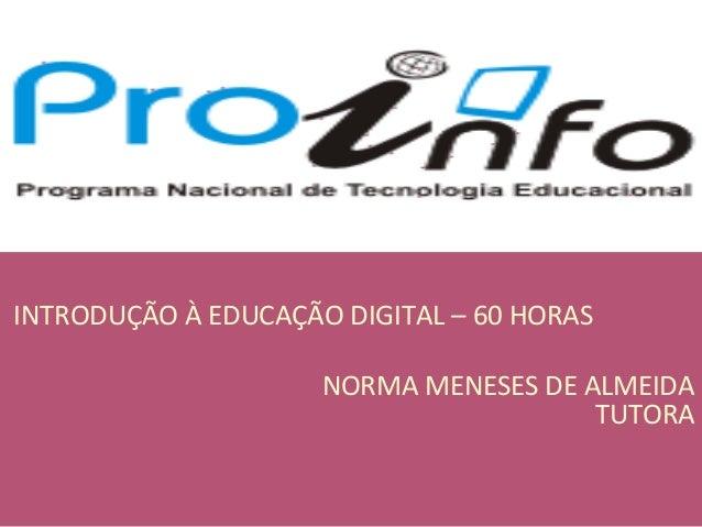 INTRODUÇÃO À EDUCAÇÃO DIGITAL – 60 HORAS NORMA MENESES DE ALMEIDA TUTORA