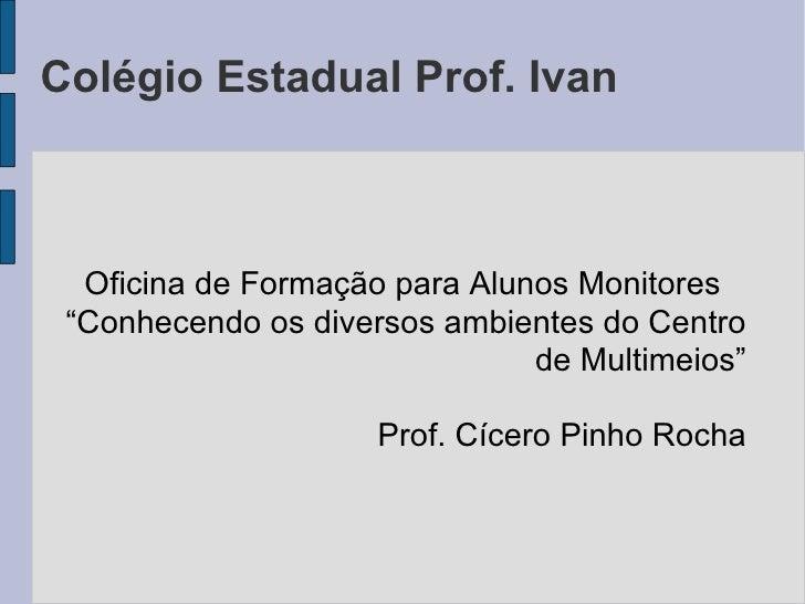 "Colégio Estadual Prof. Ivan Oficina de Formação para Alunos Monitores "" Conhecendo os diversos ambientes do Centro de Mult..."