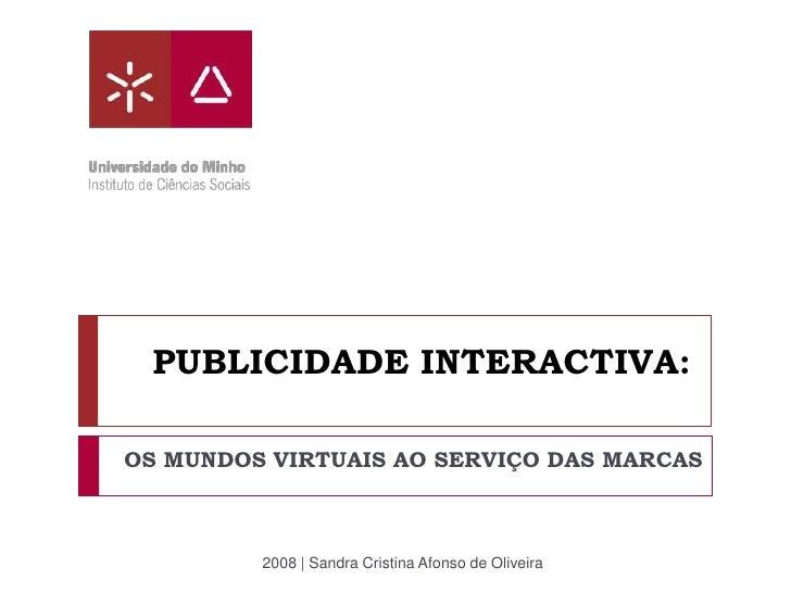 PUBLICIDADE INTERACTIVA:  OS MUNDOS VIRTUAIS AO SERVIÇO DAS MARCAS             2008 | Sandra Cristina Afonso de Oliveira