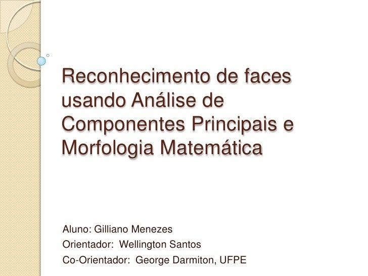 Reconhecimento de faces usando Análise de Componentes Principais e Morfologia Matemática<br />Aluno: Gilliano Menezes<br /...