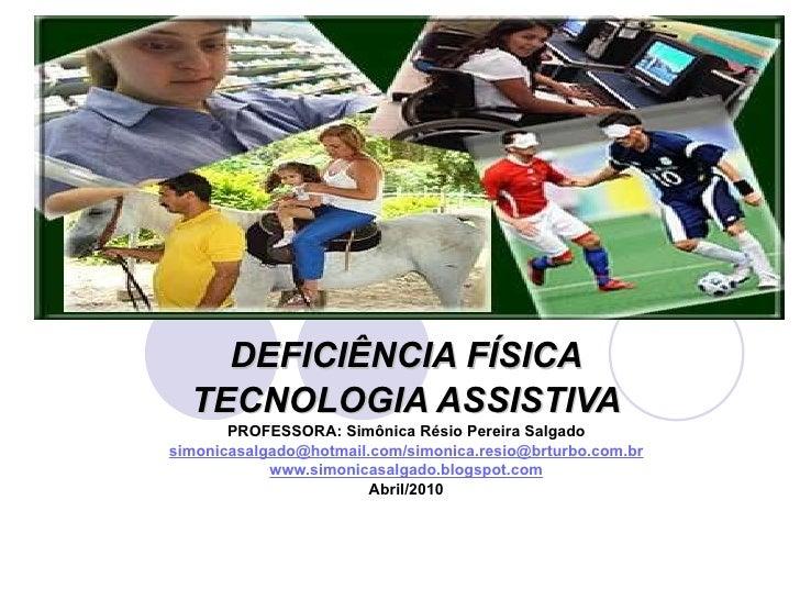 DEFICIÊNCIA FÍSICA TECNOLOGIA ASSISTIVA PROFESSORA: Simônica Résio Pereira Salgado simonicasalgado@hotmail.com/simonica.re...