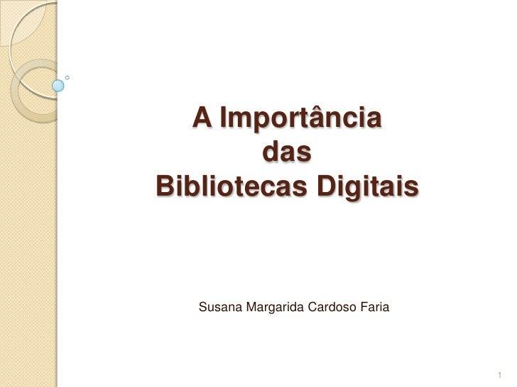 A Importância das Bibliotecas Digitais<br />Susana Margarida Cardoso Faria<br />1<br />