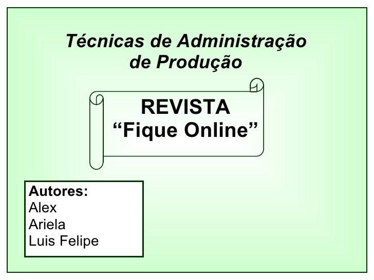 """Técnicas de Administração de Produção REVISTA """"Fique Online"""" Autores: Alex Ariela Luis Felipe"""