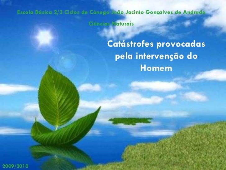 Escola Básica 2/3 Ciclos de Cónego João Jacinto Gonçalves de Andrade Ciências Naturais 2009/2010 Catástrofes provocadas pe...