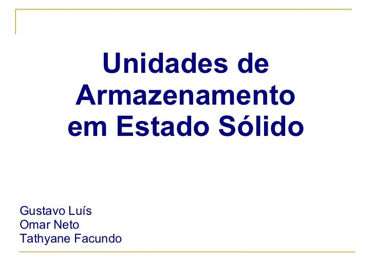 Unidades de Armazenamento em Estado Sólido Gustavo Luís Omar Neto Tathyane Facundo