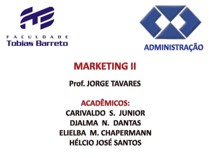 ADMINISTRAÇÃO<br />MARKETING II<br />Prof. JORGE TAVARES<br />ACADÊMICOS:<br />CARIVALDO  S.  JUNIOR<br />DJALMA  N.  DANT...