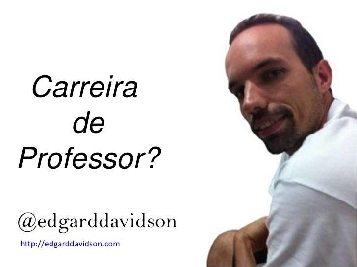 Carreira <br />de<br />Professor?<br />@edgarddavidson<br />http://edgarddavidson.com<br />