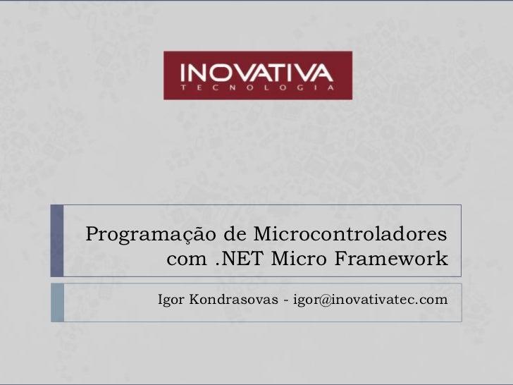 Programação de Microcontroladores       com .NET Micro Framework      Igor Kondrasovas - igor@inovativatec.com