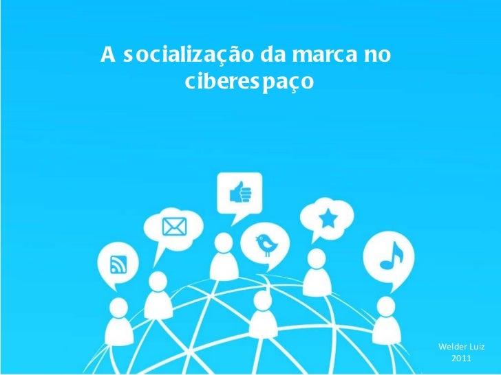 A socialização da marca no  ciberespaço Welder Luiz 2011