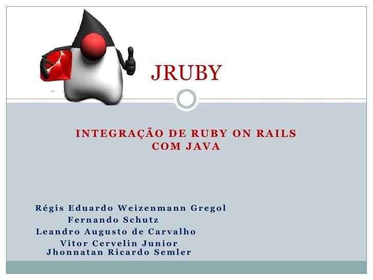 JRUBY      INTEGRAÇÃO DE RUBY ON RAILS               COM JAVARégis Eduardo Weizenmann Gregol      Fernando SchutzLeandro A...