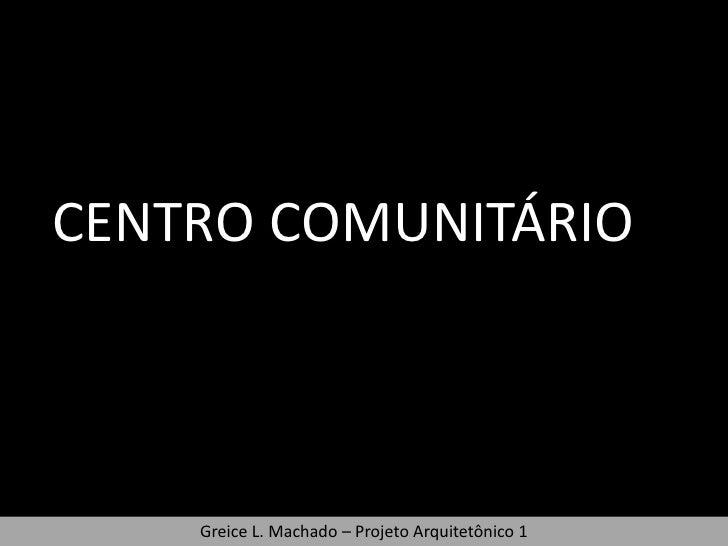 CENTRO COMUNITÁRIO    Greice L. Machado – Projeto Arquitetônico 1