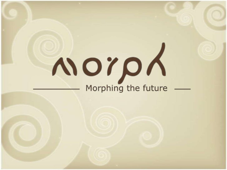 IDENTITYMorphing the future                      NAME: Morph                      • capability to transform               ...