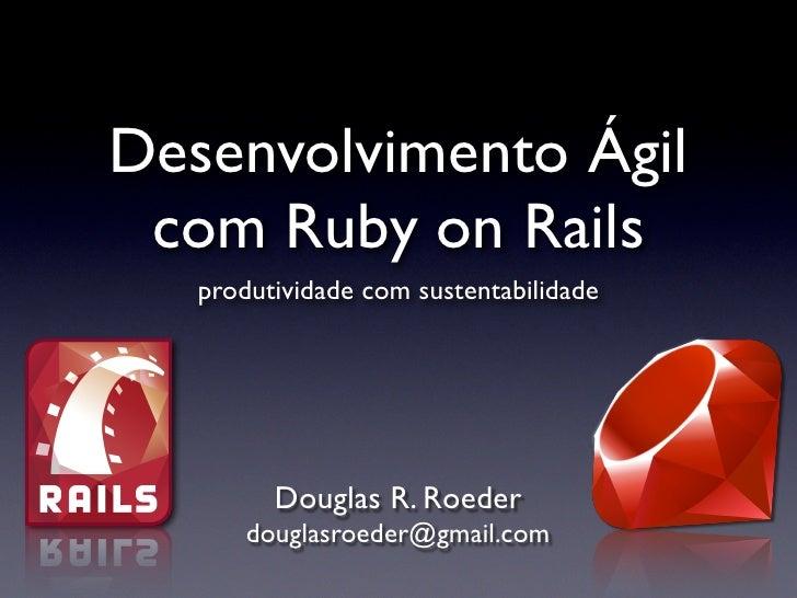 Desenvolvimento Ágil  com Ruby on Rails    produtividade com sustentabilidade              Douglas R. Roeder        dougla...