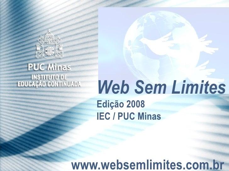 www.websemlimites.com.br Web Sem Limites Edição 2008 IEC / PUC Minas