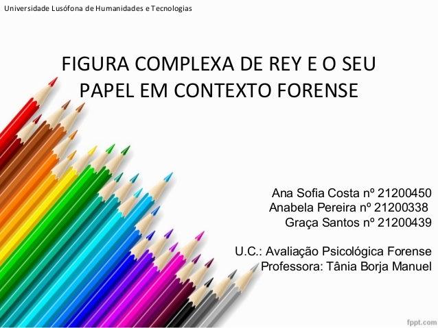 FIGURA COMPLEXA DE REY E O SEU PAPEL EM CONTEXTO FORENSE Ana Sofia Costa nº 21200450 Anabela Pereira nº 21200338 Graça San...