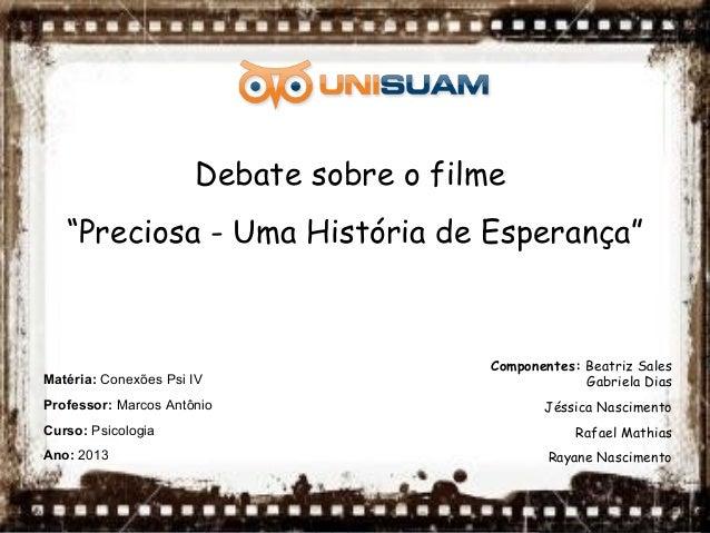 """Debate sobre o filme""""Preciosa - Uma História de Esperança""""Componentes: Beatriz SalesGabriela DiasJéssica NascimentoRafael ..."""