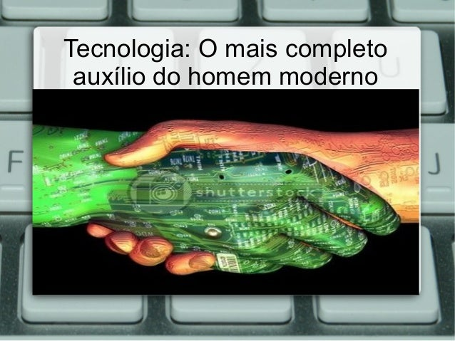 Tecnologia: O mais completo auxílio do homem moderno