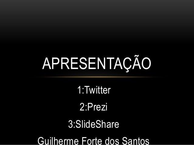 APRESENTAÇÃO 1:Twitter 2:Prezi 3:SlideShare Guilherme Forte dos Santos