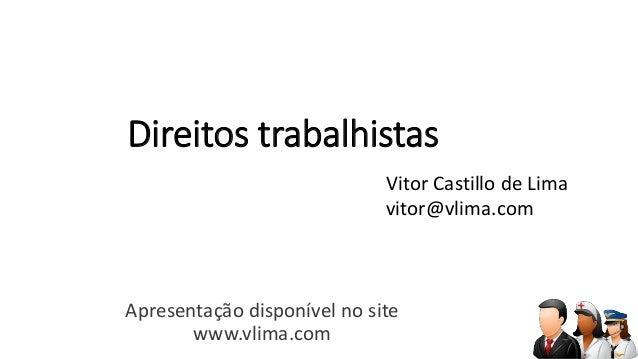 Direitos trabalhistas  Apresentação disponível no site  www.vlima.com  Vitor Castillo de Lima  vitor@vlima.com