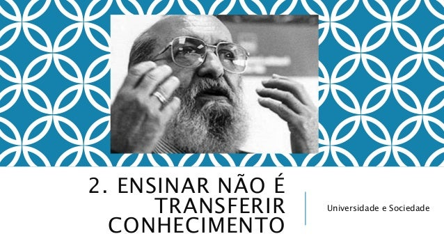 2. ENSINAR NÃO É  TRANSFERIR  CONHECIMENTO  Universidade e Sociedade