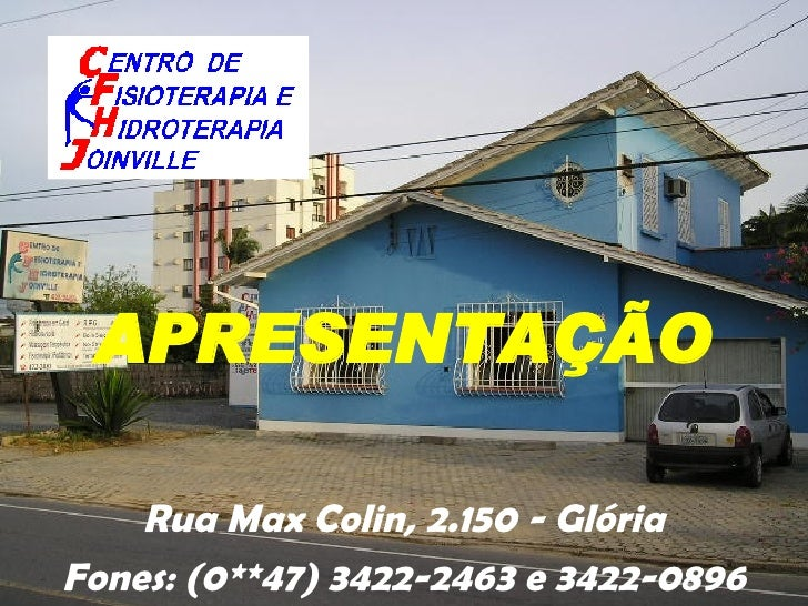 <ul><li>Rua Max Colin, 2.150 - Glória </li></ul><ul><li>Fones: (0**47) 3422-2463 e 3422-0896 </li></ul>APRESENTAÇÃO