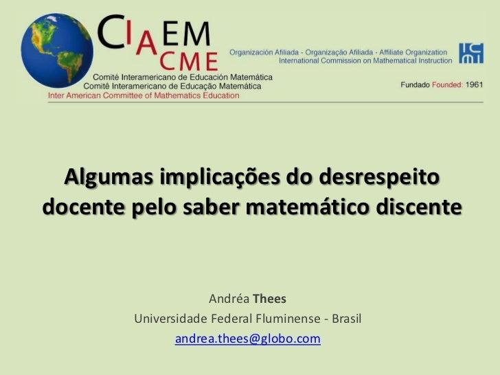 Algumas implicações do desrespeito docente pelo saber matemático discente<br />Andréa Thees<br />Universidade Federal Flum...
