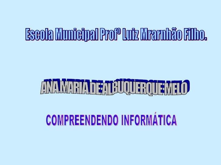Escola Municipal Profº Luiz Mrarnhão Filho. ANA MARIA DE ALBUQUERQUE MELO COMPREENDENDO INFORMÁTICA